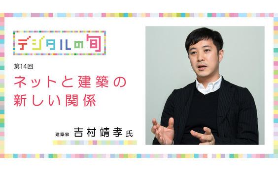 集合知やマッチングが 空間もビジネスも変える ──ネットと建築の新しい関係 ~建築家 吉村靖孝氏