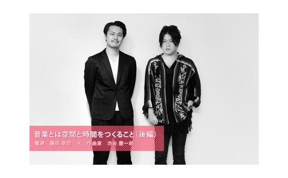 音楽とは空間と時間をつくること:渋谷慶一郎(後編)
