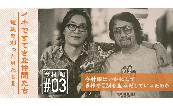 日本のテレビCM史の流れを変えた異才 ― 今村昭物語(3)