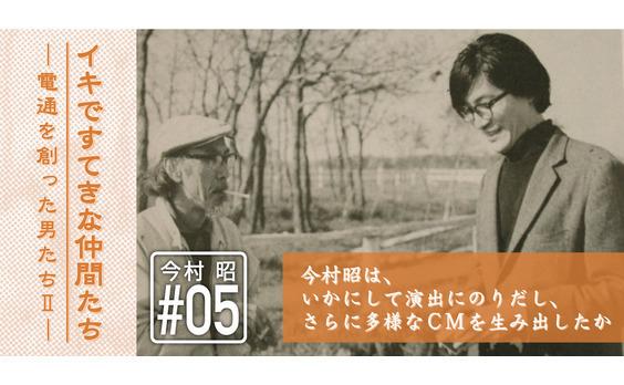 日本のテレビCM史の流れを変えた異才 ― 今村昭物語(5)