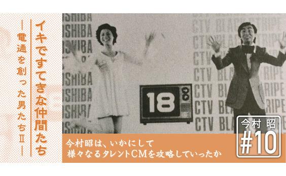 日本のテレビCM史の流れを変えた異才 ― 今村昭物語(10)