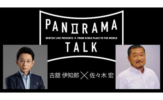 Dentsu Live Presents パノラマトーク#02 「古舘伊知郎が佐々木宏と、銀座なう。」開催!