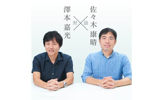 澤本嘉光✕佐々木康晴「『正しい』よりも、予測のつかないアイデアを!」