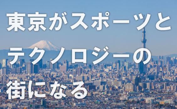 東京がスポーツとテクノロジーの街になる