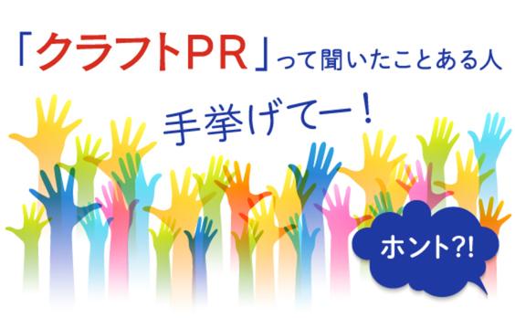 コミュニケーションの新潮流? 「クラフトPR」って聞いたことある人、手挙げてー!