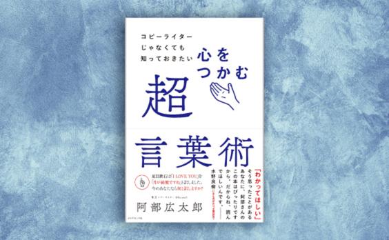 阿部広太郎著『コピーライターじゃなくても知っておきたい 心をつかむ超言葉術』発売