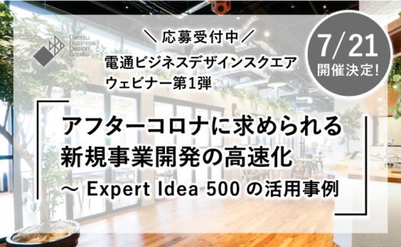 【募集告知】電通ビジネスデザインスクエア ウェビナー第1弾「アフターコロナに求められる新規事業開発の高速化 〜 Expert Idea 500の活用事例」応募受付中