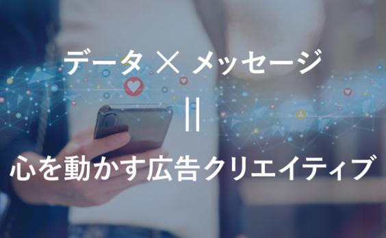 データとメッセージの掛け算で、心を動かす広告クリエイティブをつくる