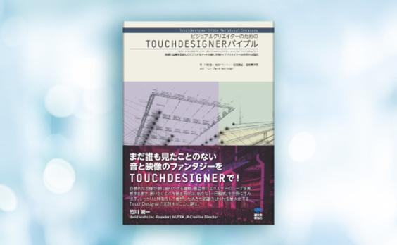 プロジェクションマッピングやVRのコンテンツを作るTOUCHDESIGNERの解説書「ビジュアルクリエイターのためのTOUCHDESIGNERバイブル」発売