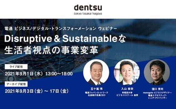 電通 ビジネス/デジタル・トランスフォーメーション ウェビナー Disruptive & Sustainableな生活者視点の事業変革 9月1日開催(参加者募集)