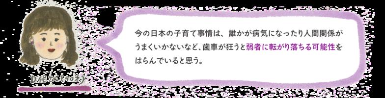 今の日本の子育て事情は、誰かが病気になったり人間関係がうまくいかないなど、歯車が狂うと弱者に転がり落ちる可能性をはらんでいると思う。