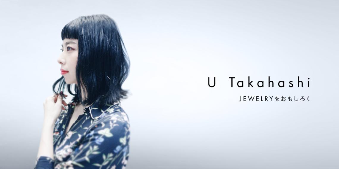 U Takahashi 「JEWELRYをおもしろく」