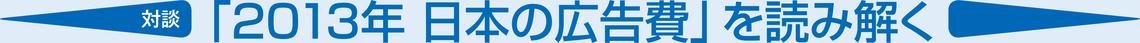 【対談】「2013年 日本の広告費」を読み解く