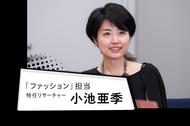 「ファッション」担当特任リサーチャー 小池 亜季