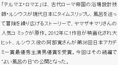 """「テルマエ・ロマエ」は、古代ローマ帝国の浴場設計技師・ルシウスが現代日本にタイムスリップし、風呂を巡って冒険を繰り広げるストーリーで、ヤマザキマリさんの人気コ ミックが原作。2012年に1作目が映画化され大ヒット、ルシウス役の阿部寛さんが第36回日本アカデミー賞最優秀主演男優賞を受賞。今回はその続編で """"よい風呂の日""""の公開となった。"""