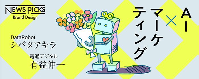 NewsPicks|AIはマーケティングを強くできるか/シバタアキラ氏(DataRobot)、有益伸一氏(電通デジタル)