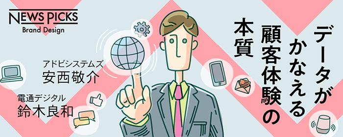 NewsPicks|データがかなえる顧客体験の本質/安西敬介氏(アドビシステムズ)、鈴木良和氏(電通デジタル)