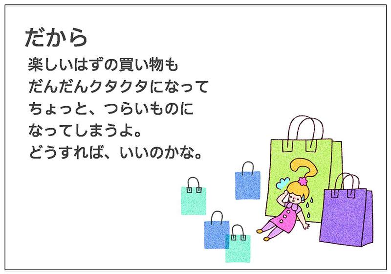 だから  楽しいはずの買い物も  だんだんクタクタになって  ちょっと、つらいものに  なってしまうよ。  どうすれば、いいのかな。