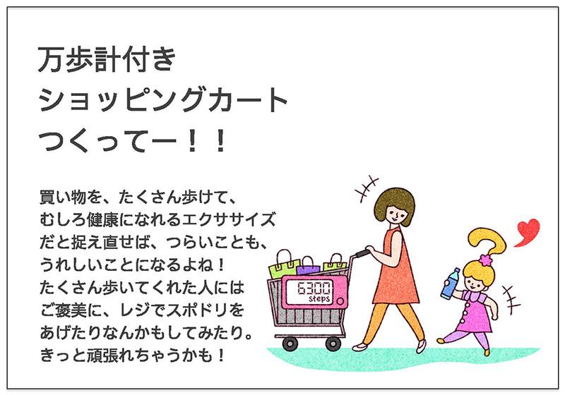 万歩計付き ショッピングカート つくってー!!買い物を、たくさん歩けて、 むしろ健康になれるエクササイズ だと捉え直せば、つらいことも、 うれしいことになるよね! たくさん歩いてくれた人には ご褒美に、レジでスポドリを あげたりなんかもしてみたり。 きっと頑張れちゃうかも!