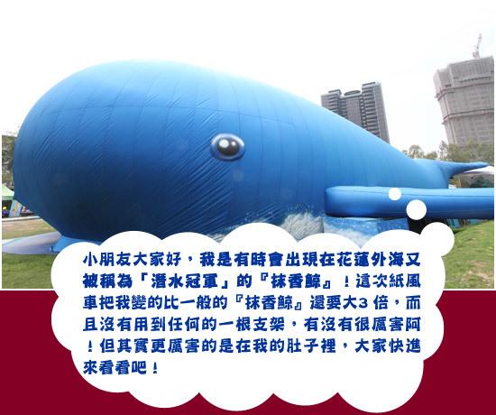 <写真中国語の日本語訳> ちびっ子たち、こんにちは。 私はときどき花蓮の海辺に現れる「潜水チャンピオン」のマッコウクジラです! 今回は紙風車が私を普通のマッコウクジラより3倍大きいサイズにしてくれまし た。こんなに大きいのに、支えるものはひとつもないんですよ。すごいでしょ! でも、もっとすごいことは、私のおなかの中にあります。みなさん、早く入って みてね。
