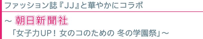 ファッション誌『JJ』と華やかにコラボ 〜朝日新聞社「女子力UP!女のコのための 冬の学園祭」〜