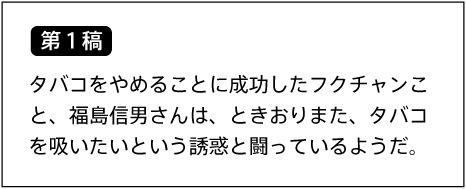 【第1稿】タバコをやめることに成功したフクチャンこと、福島信男さんは、ときおりまた、タバコを吸いたいという誘惑と闘っているようだ。