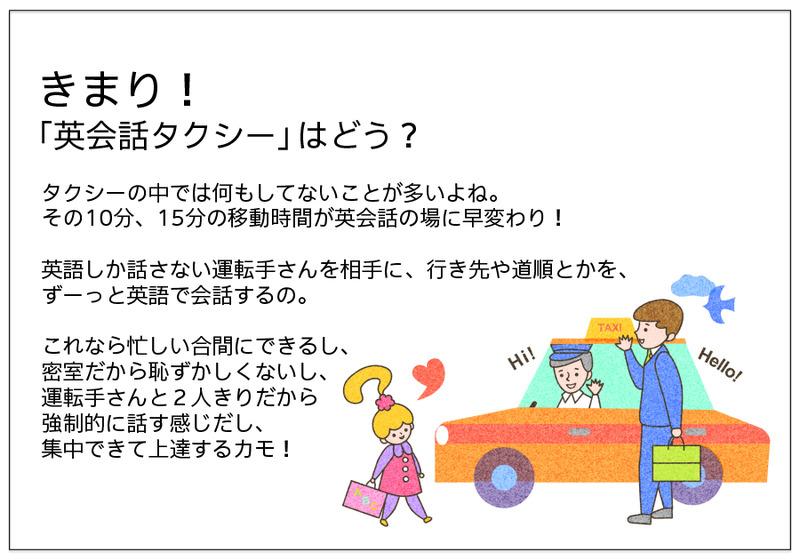 きまり! 「英会話タクシー」はどう?  タクシーの中では何もしてないことが多いよね。 その10分、15分の移動時間が英会話の場に早変わり!  英語しか話さない運転手さんを相手に、行き先や道順とかを、 ずーっと英語で会話するの。  これなら忙しい合間にできるし、 密室だから恥ずかしくないし、 運転手さんと2人きりだから 強制的に話す感じだし、 集中できて上達するカモ!