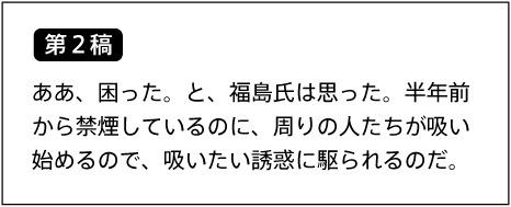 【第2稿】 ああ、困った。と、福島氏は思った。半年前から禁煙しているのに、周りの人たちが吸い始めるので、吸いたい誘惑に駆られるのだ。