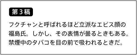【第3稿】フクチャンと呼ばれるほど立派なエビス顔の福島氏。しかし、その表情が曇るときもある。禁煙中のタバコを目の前で吸われるときだ。