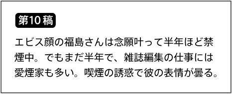 【第10稿】エビス顔の福島さんは念願叶って半年ほど禁煙中。でもまだ半年で、雑誌編集の仕事には愛煙家も多い。喫煙の誘惑で彼の表情が曇る。