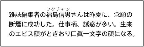 雑誌編集者の福島信男(フクチャン)さんは昨夏に、念願の断煙に成功した。仕事柄、誘惑が多い。生来のエビス顔がときおり口眞一文字の顔になる。
