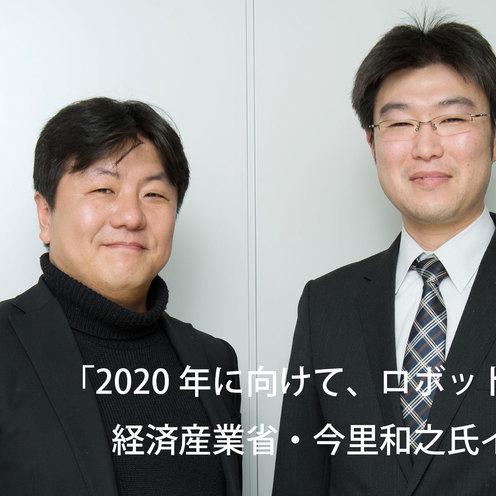 「2020年に向けて、ロボットを日本の力に」  経済産業省・今里和之氏インタビュー(前編)